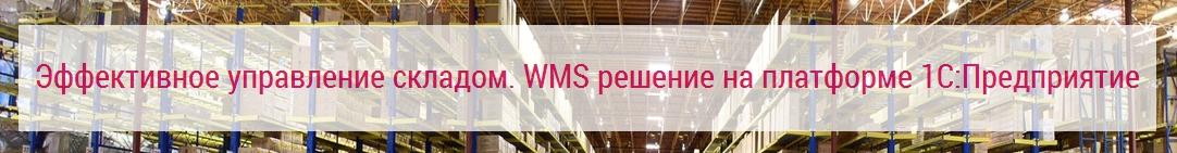 Эффективное управление складом. WMS решение на платформе 1С Предприятие